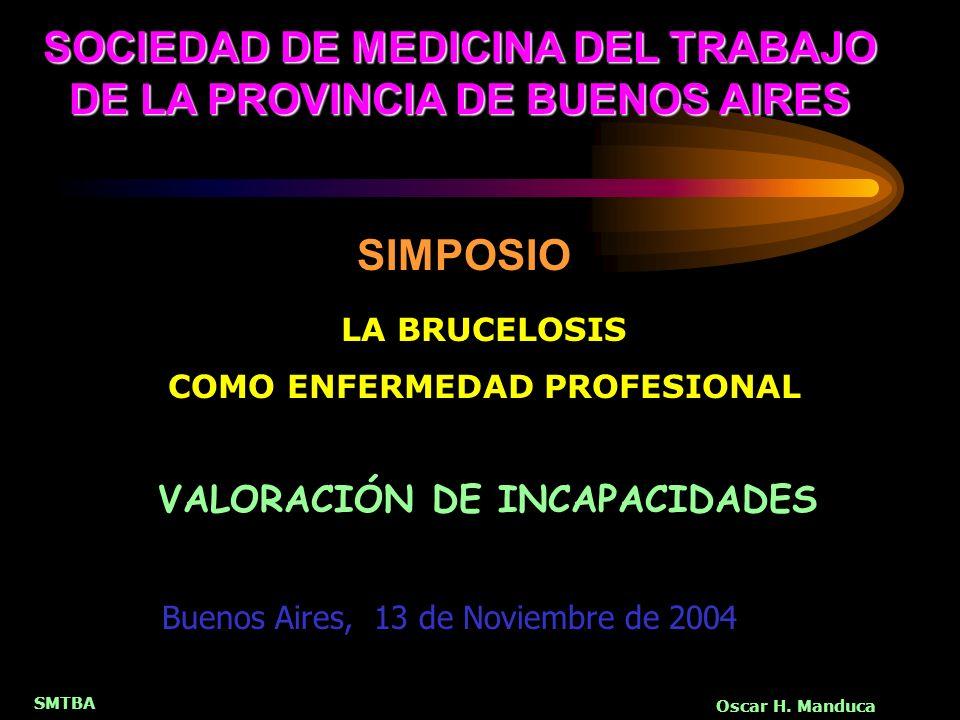 SMTBA Oscar H. Manduca SOCIEDAD DE MEDICINA DEL TRABAJO DE LA PROVINCIA DE BUENOS AIRES LA BRUCELOSIS COMO ENFERMEDAD PROFESIONAL SIMPOSIO VALORACIÓN