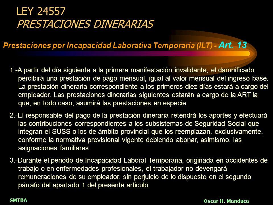SMTBA Oscar H. Manduca LEY 24557 PRESTACIONES DINERARIAS Prestaciones por Incapacidad Laborativa Temporaria (ILT) - Art. 13 1.-A partir del día siguie