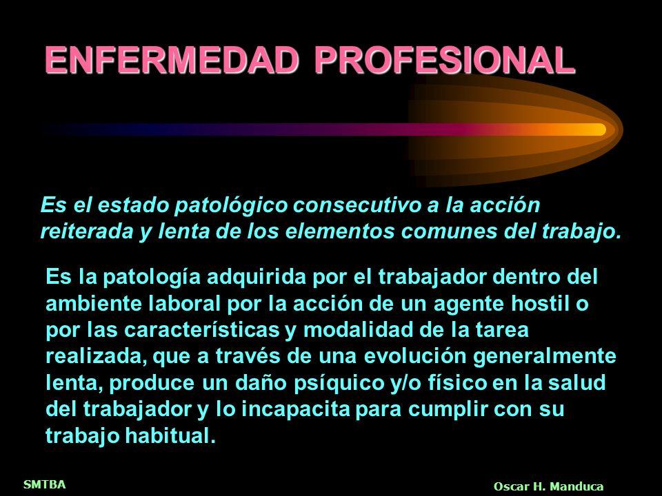 SMTBA Oscar H. Manduca Es la patología adquirida por el trabajador dentro del ambiente laboral por la acción de un agente hostil o por las característ