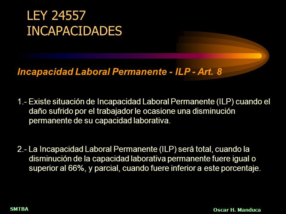 SMTBA Oscar H. Manduca LEY 24557 INCAPACIDADES 1.- Existe situación de Incapacidad Laboral Permanente (ILP) cuando el daño sufrido por el trabajador l