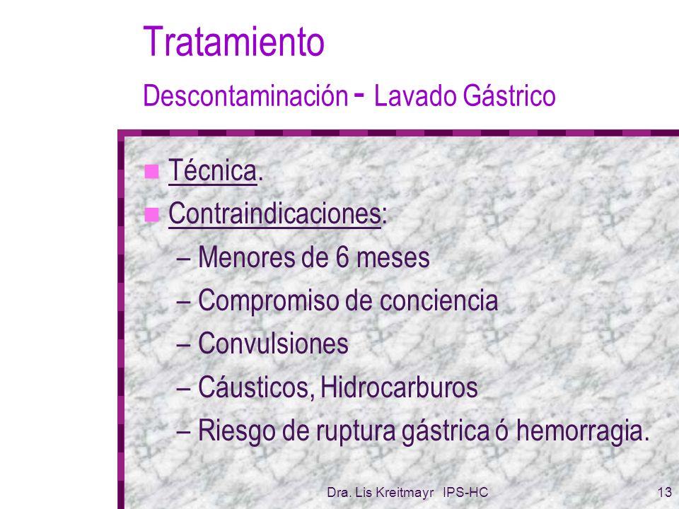 Dra. Lis Kreitmayr IPS-HC13 Tratamiento Descontaminación - Lavado Gástrico Técnica. Contraindicaciones: –Menores de 6 meses –Compromiso de conciencia