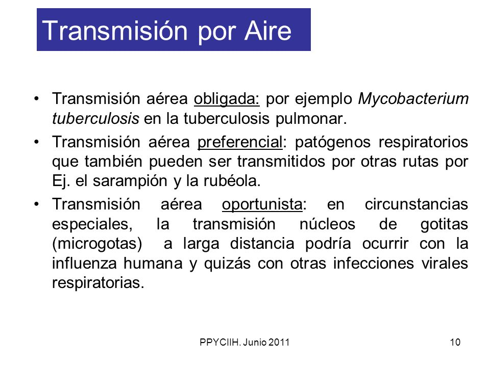PPYCIIH. Junio 201110 Transmisión por Aire Transmisión aérea obligada: por ejemplo Mycobacterium tuberculosis en la tuberculosis pulmonar. Transmisión