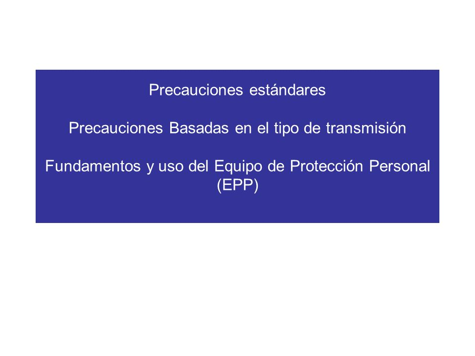 Precauciones estándares Precauciones Basadas en el tipo de transmisión Fundamentos y uso del Equipo de Protección Personal (EPP)