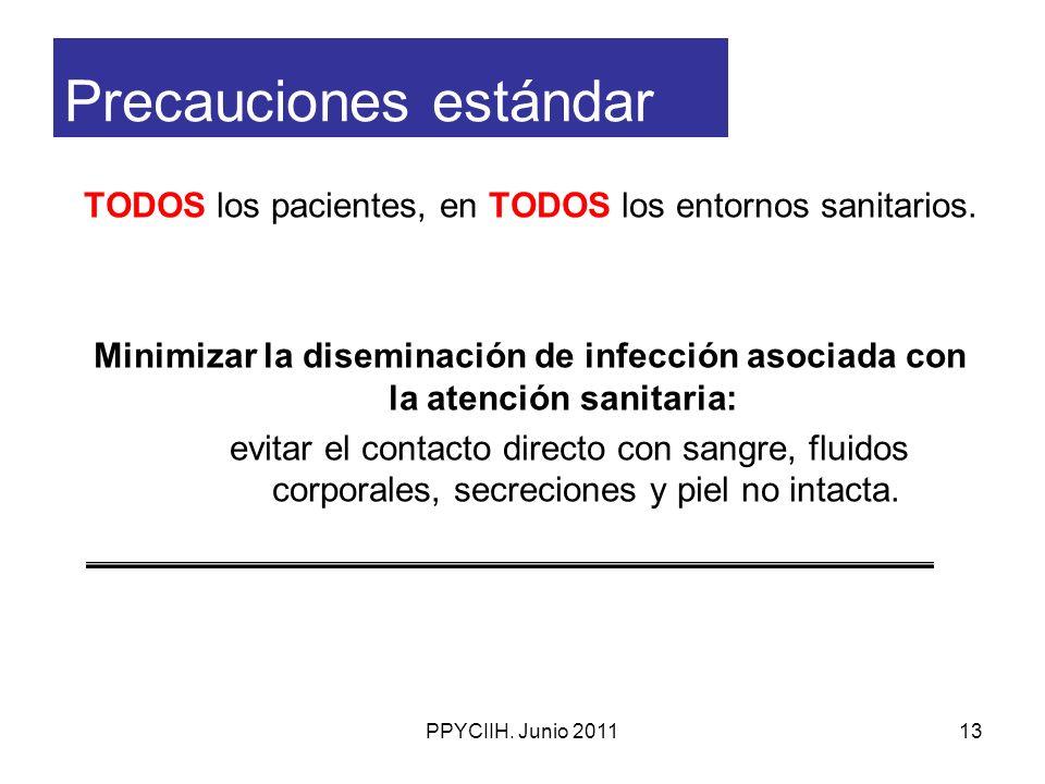 PPYCIIH. Junio 201113 Precauciones estándar TODOS los pacientes, en TODOS los entornos sanitarios. Minimizar la diseminación de infección asociada con