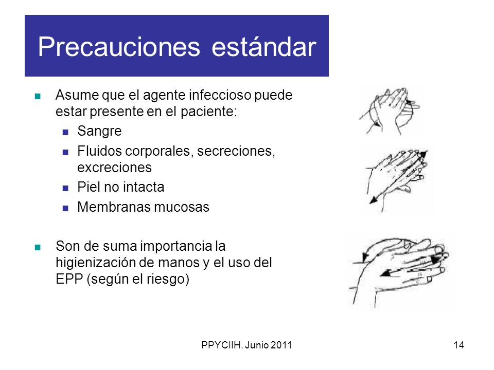 PPYCIIH. Junio 201114 Precauciones estándar Asume que el agente infeccioso puede estar presente en el paciente: Sangre Fluidos corporales, secreciones