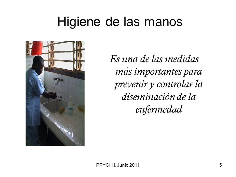 PPYCIIH. Junio 201115 Higiene de las manos Es una de las medidas más importantes para prevenir y controlar la diseminación de la enfermedad