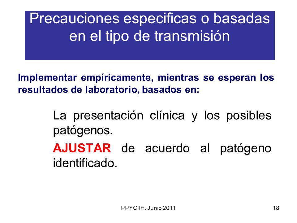 PPYCIIH. Junio 201118 Precauciones especificas o basadas en el tipo de transmisión La presentación clínica y los posibles patógenos. AJUSTAR de acuerd