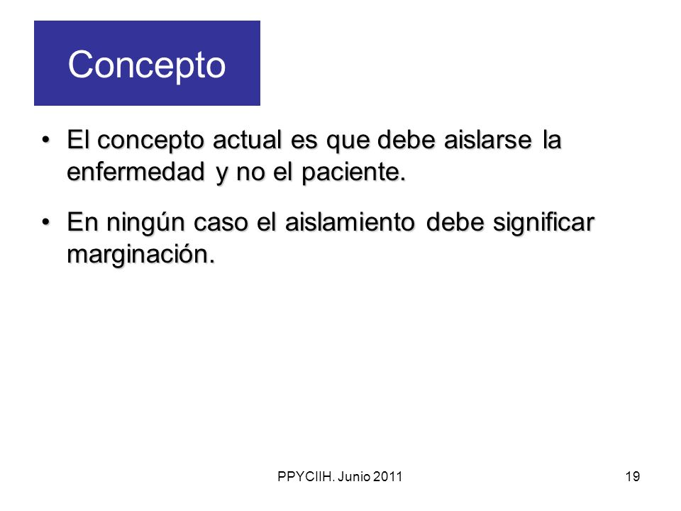 PPYCIIH. Junio 201119 Concepto El concepto actual es que debe aislarse la enfermedad y no el paciente.El concepto actual es que debe aislarse la enfer