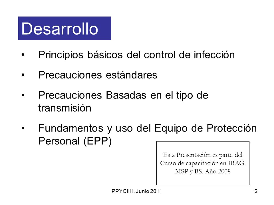 PPYCIIH. Junio 20112 Desarrollo Principios básicos del control de infección Precauciones estándares Precauciones Basadas en el tipo de transmisión Fun