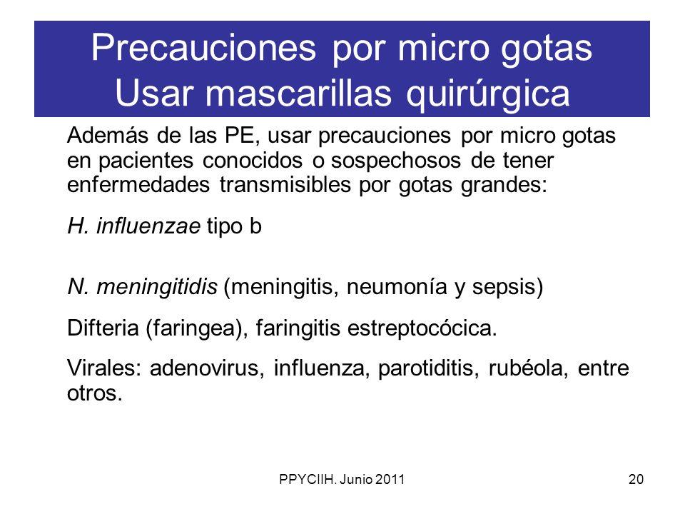 PPYCIIH. Junio 201120 Precauciones por micro gotas Usar mascarillas quirúrgica Además de las PE, usar precauciones por micro gotas en pacientes conoci