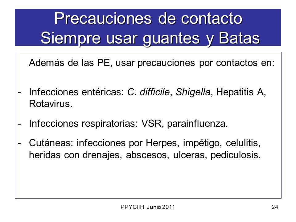 PPYCIIH. Junio 201124 Precauciones de contacto Siempre usar guantes y Batas Además de las PE, usar precauciones por contactos en: -Infecciones entéric