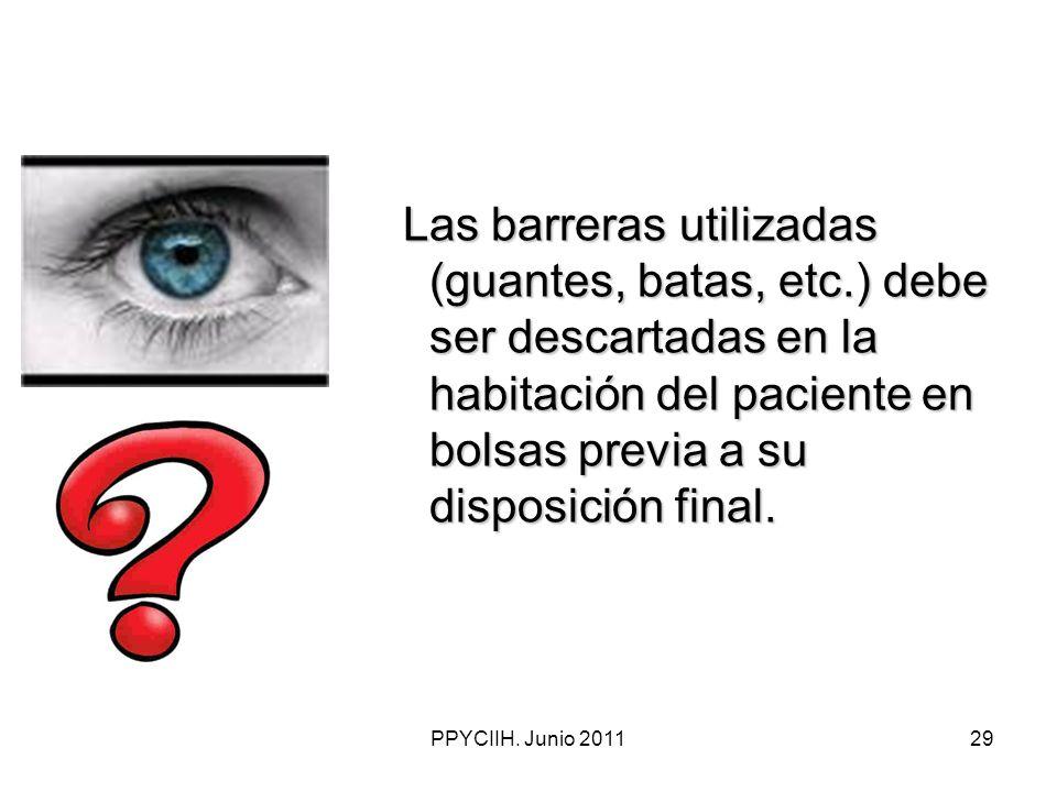 PPYCIIH. Junio 201129 Las barreras utilizadas (guantes, batas, etc.) debe ser descartadas en la habitación del paciente en bolsas previa a su disposic