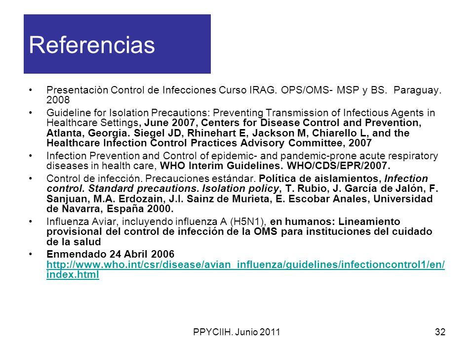 PPYCIIH. Junio 201132 Referencias Presentaciòn Control de Infecciones Curso IRAG. OPS/OMS- MSP y BS. Paraguay. 2008 Guideline for Isolation Precaution