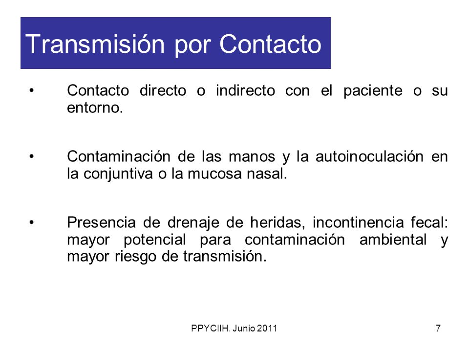 PPYCIIH. Junio 20117 Transmisión por Contacto Contacto directo o indirecto con el paciente o su entorno. Contaminación de las manos y la autoinoculaci