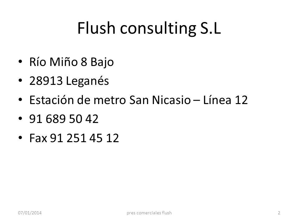 Flush consulting S.L Río Miño 8 Bajo 28913 Leganés Estación de metro San Nicasio – Línea 12 91 689 50 42 Fax 91 251 45 12 07/01/20142pres comerciales
