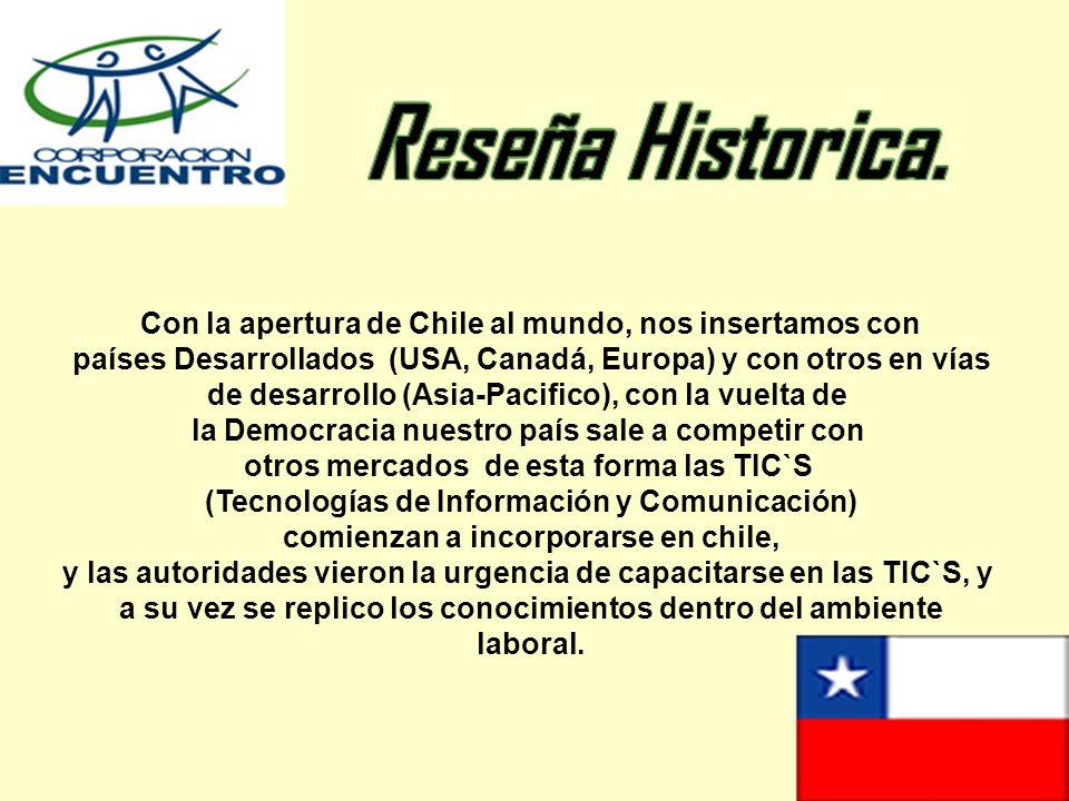 Con la apertura de Chile al mundo, nos insertamos con países Desarrollados (USA, Canadá, Europa) y con otros en vías de desarrollo (Asia-Pacifico), con la vuelta de la Democracia nuestro país sale a competir con otros mercados de esta forma las TIC`S (Tecnologías de Información y Comunicación) comienzan a incorporarse en chile, y las autoridades vieron la urgencia de capacitarse en las TIC`S, y a su vez se replico los conocimientos dentro del ambiente laboral.