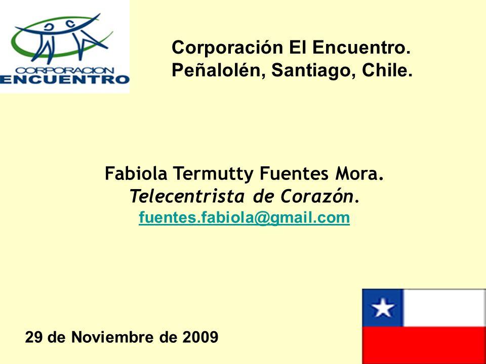 Fabiola Termutty Fuentes Mora. Telecentrista de Corazón. fuentes.fabiola@gmail.com 29 de Noviembre de 2009 Corporación El Encuentro. Peñalolén, Santia