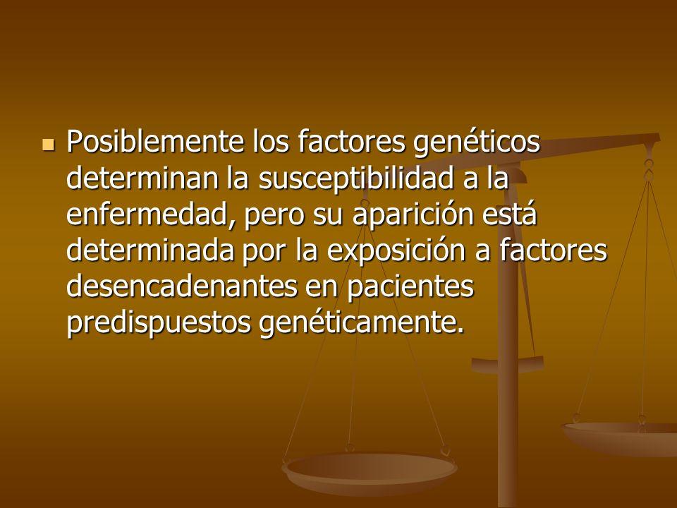 Posiblemente los factores genéticos determinan la susceptibilidad a la enfermedad, pero su aparición está determinada por la exposición a factores des