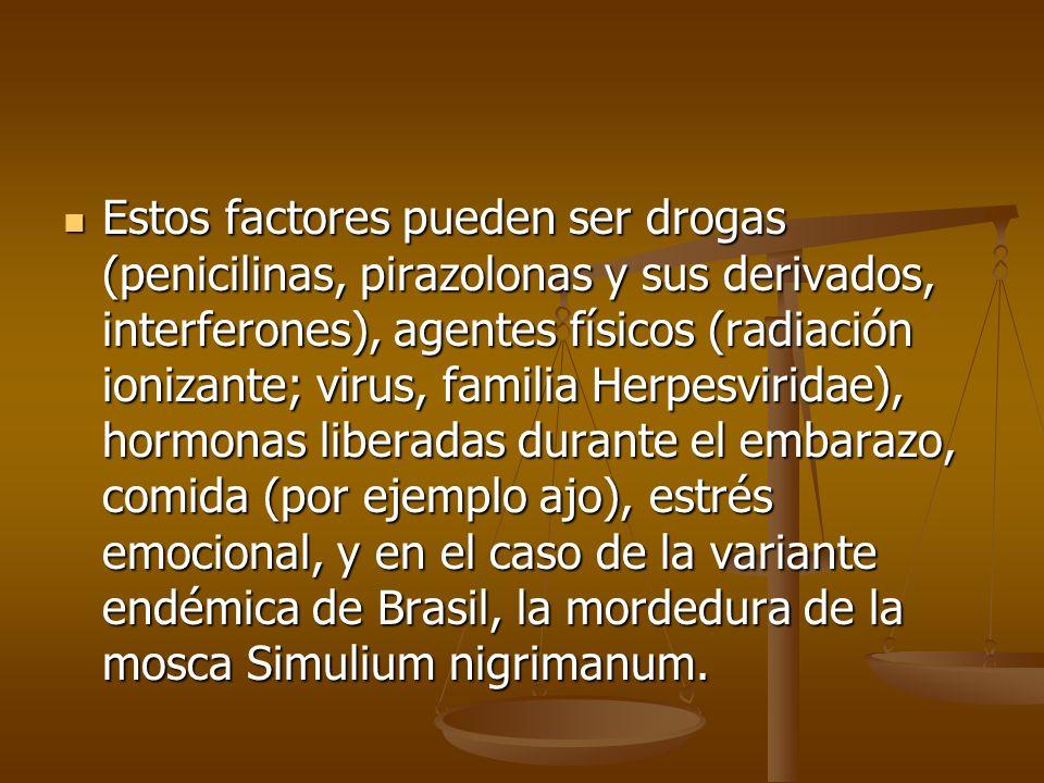 Estos factores pueden ser drogas (penicilinas, pirazolonas y sus derivados, interferones), agentes físicos (radiación ionizante; virus, familia Herpesviridae), hormonas liberadas durante el embarazo, comida (por ejemplo ajo), estrés emocional, y en el caso de la variante endémica de Brasil, la mordedura de la mosca Simulium nigrimanum.