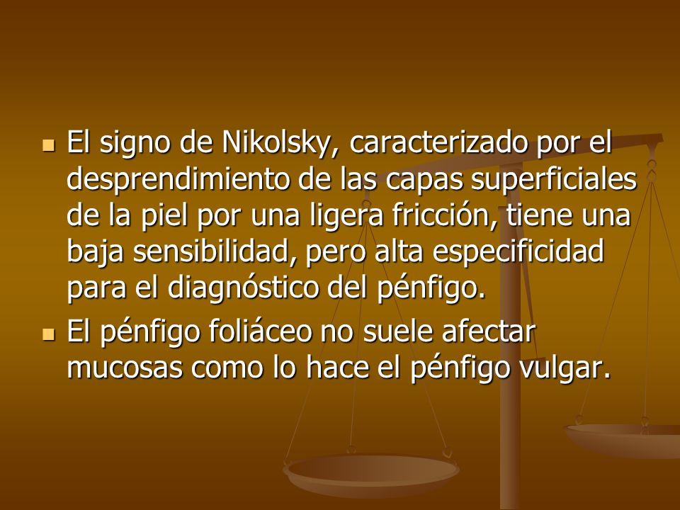 El signo de Nikolsky, caracterizado por el desprendimiento de las capas superficiales de la piel por una ligera fricción, tiene una baja sensibilidad, pero alta especificidad para el diagnóstico del pénfigo.