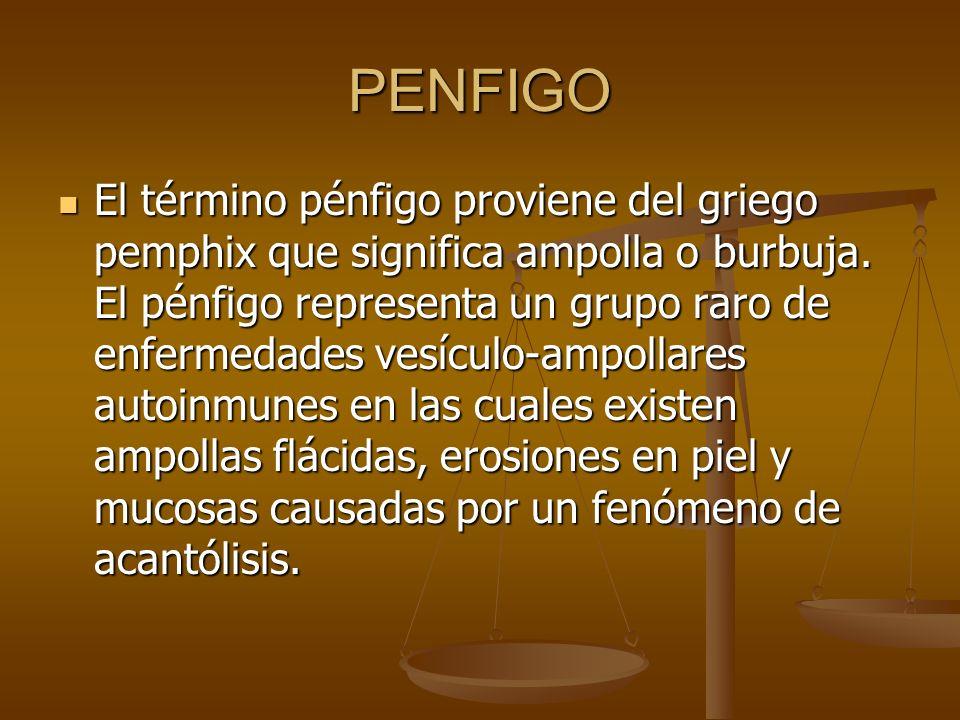 PENFIGO El término pénfigo proviene del griego pemphix que significa ampolla o burbuja. El pénfigo representa un grupo raro de enfermedades vesículo-a
