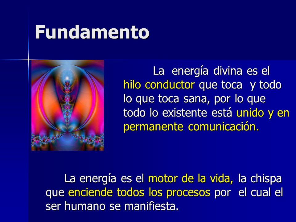 Fundamento La energía divina es el hilo conductor que toca y todo lo que toca sana, por lo que todo lo existente está unido y en permanente comunicaci