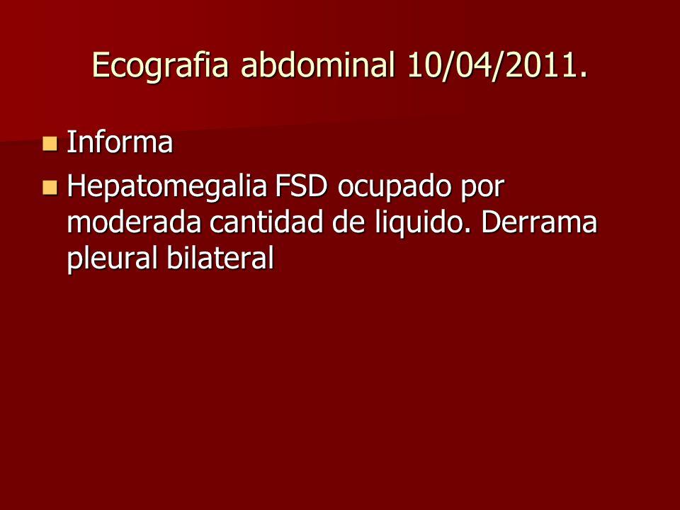 Ecografia abdominal 10/04/2011. Informa Informa Hepatomegalia FSD ocupado por moderada cantidad de liquido. Derrama pleural bilateral Hepatomegalia FS