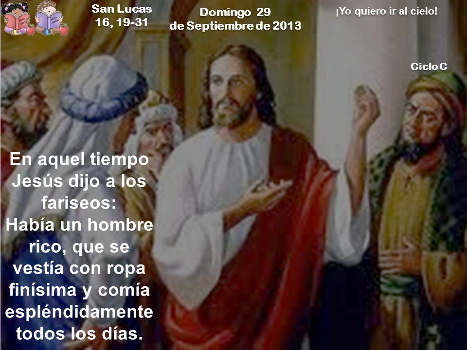 Domingo 29 de Septiembre de 2013 Domingo 29 de Septiembre de 2013 San Lucas 16, 19-31 San Lucas 16, 19-31 ¡Yo quiero ir al cielo! Ciclo C En aquel tie