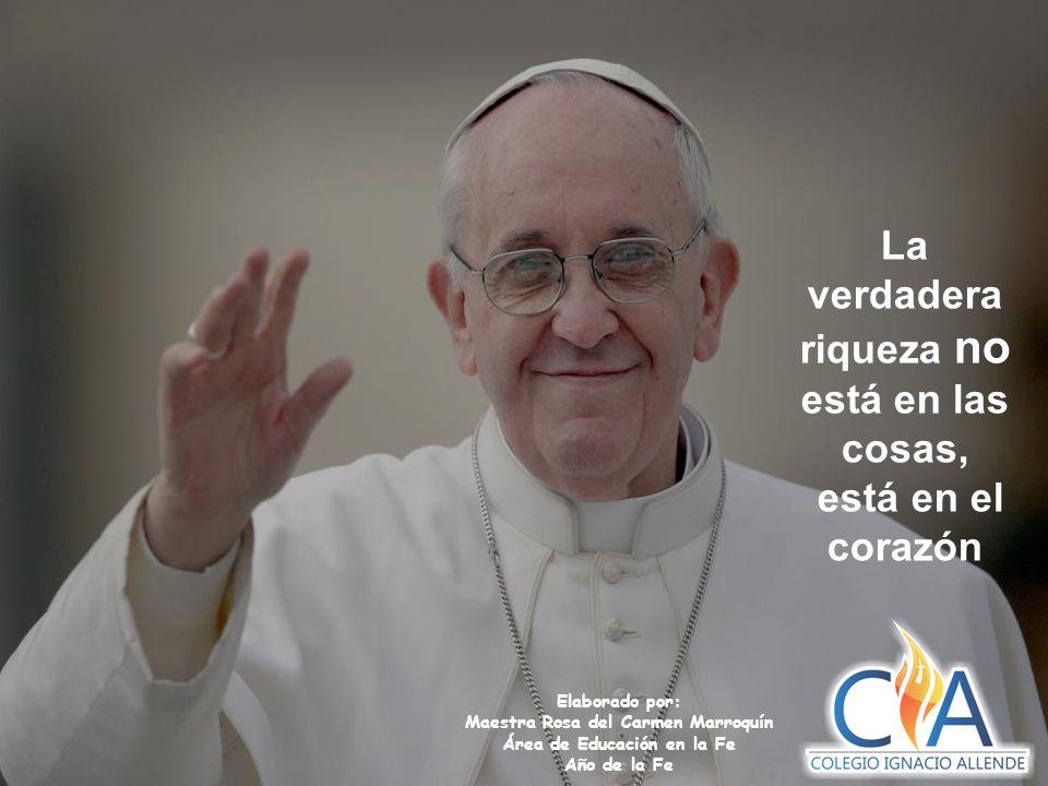 Elaborado por: Maestra Rosa del Carmen Marroquín Área de Educación en la Fe Año de la Fe La verdadera riqueza no está en las cosas, está en el corazón