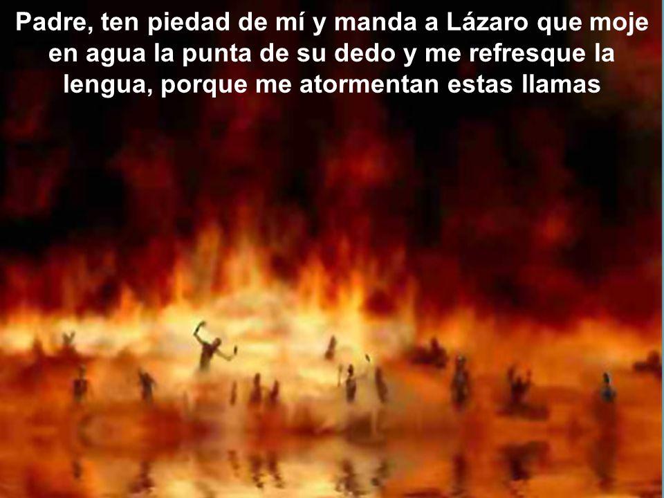 Padre, ten piedad de mí y manda a Lázaro que moje en agua la punta de su dedo y me refresque la lengua, porque me atormentan estas llamas