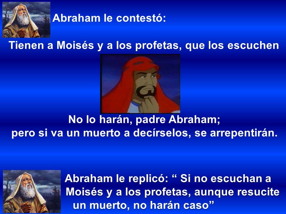 Abraham le replicó: Si no escuchan a Moisés y a los profetas, aunque resucite un muerto, no harán caso Abraham le replicó: Si no escuchan a Moisés y a