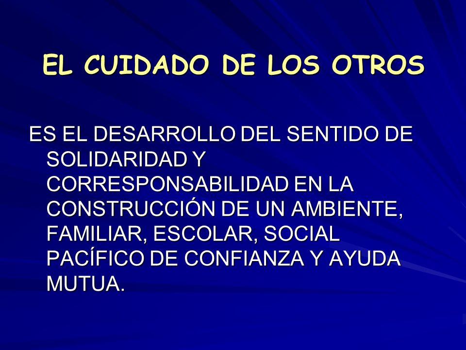 EL CUIDADO DE LOS OTROS ES EL DESARROLLO DEL SENTIDO DE SOLIDARIDAD Y CORRESPONSABILIDAD EN LA CONSTRUCCIÓN DE UN AMBIENTE, FAMILIAR, ESCOLAR, SOCIAL