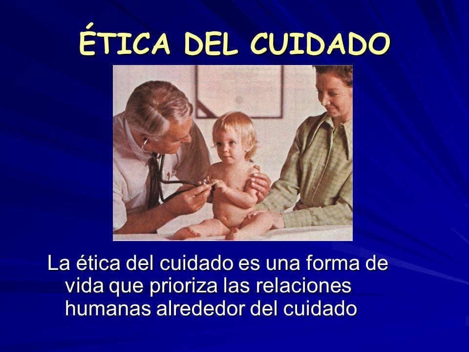 ÉTICA DEL CUIDADO La ética del cuidado es una forma de vida que prioriza las relaciones humanas alrededor del cuidado