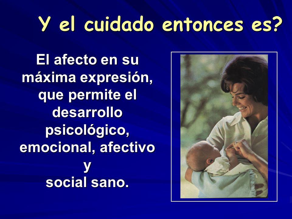 El afecto en su máxima expresión, que permite el desarrollo psicológico, emocional, afectivo y social sano. Y el cuidado entonces es?