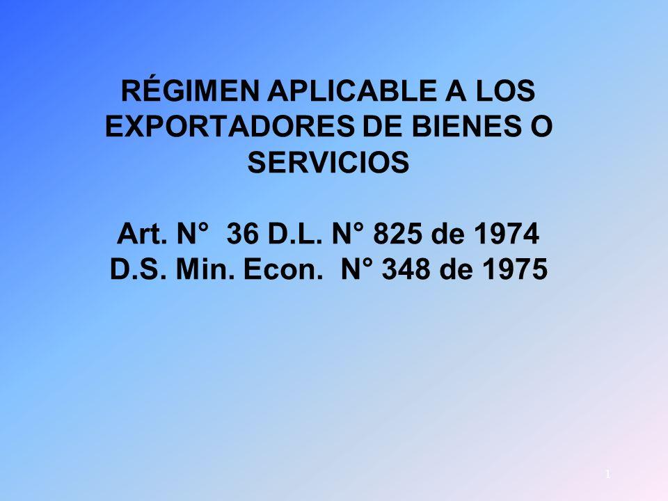 1 RÉGIMEN APLICABLE A LOS EXPORTADORES DE BIENES O SERVICIOS Art. N° 36 D.L. N° 825 de 1974 D.S. Min. Econ. N° 348 de 1975