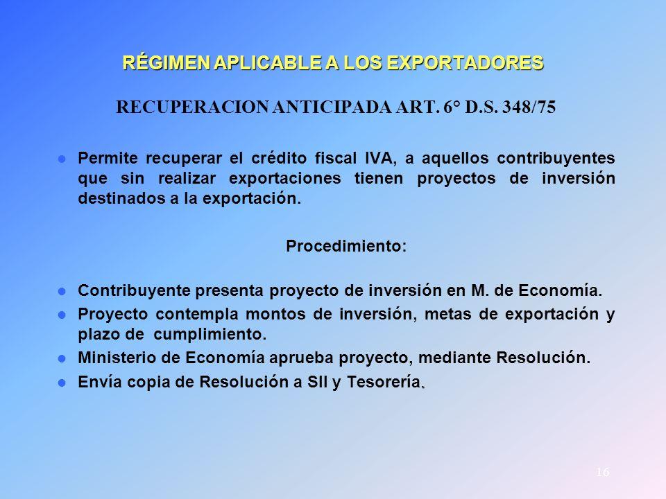 16 RÉGIMEN APLICABLE A LOS EXPORTADORES RECUPERACION ANTICIPADA ART. 6° D.S. 348/75 Permite recuperar el crédito fiscal IVA, a aquellos contribuyentes