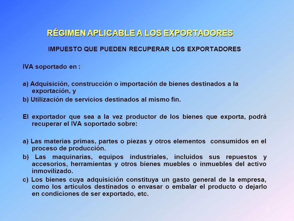 5 RÉGIMEN APLICABLE A LOS EXPORTADORES IMPUESTO QUE PUEDEN RECUPERAR LOS EXPORTADORES IVA soportado en : a) Adquisición, construcción o importación de