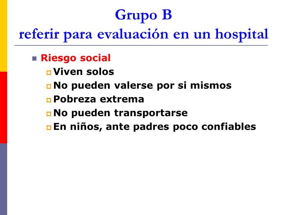 Grupo B referir para evaluación en un hospital Riesgo social Viven solos No pueden valerse por si mismos Pobreza extrema No pueden transportarse En ni