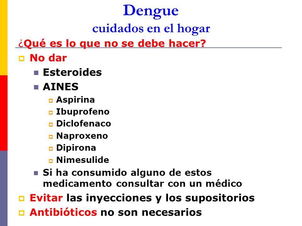 Dengue cuidados en el hogar ¿Qué es lo que no se debe hacer? No dar Esteroides AINES Aspirina Ibuprofeno Diclofenaco Naproxeno Dipirona Nimesulide Si