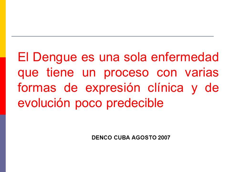 El Dengue es una sola enfermedad que tiene un proceso con varias formas de expresión clínica y de evolución poco predecible DENCO CUBA AGOSTO 2007