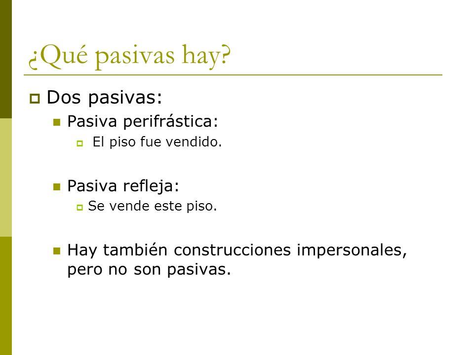 ¿Qué pasivas hay? Dos pasivas: Pasiva perifrástica: El piso fue vendido. Pasiva refleja: Se vende este piso. Hay también construcciones impersonales,