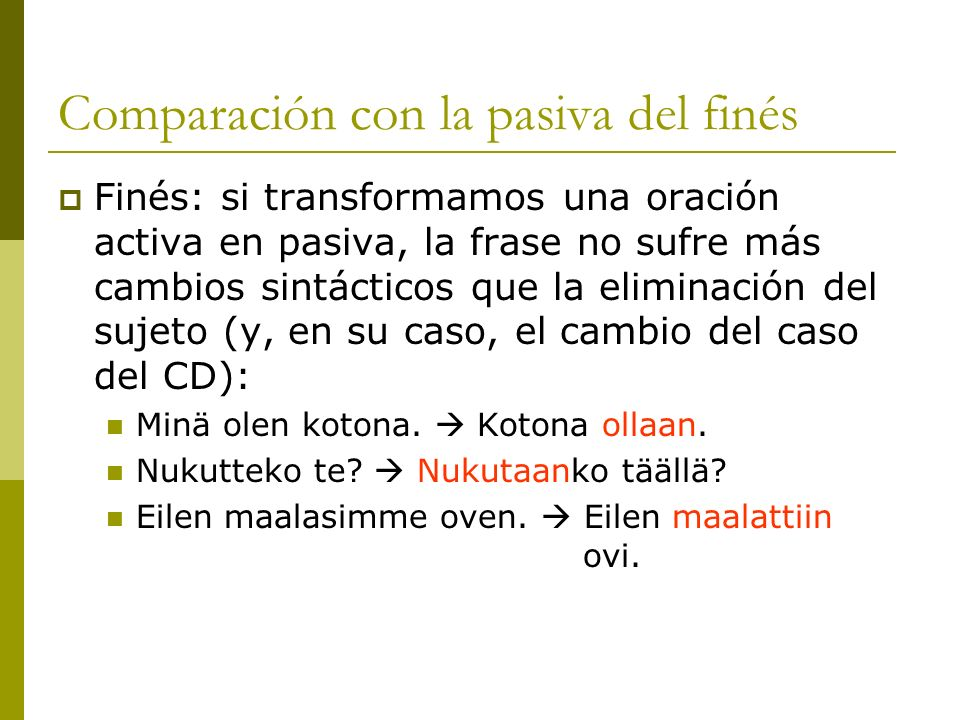 Comparación con la pasiva del finés Finés: si transformamos una oración activa en pasiva, la frase no sufre más cambios sintácticos que la eliminación