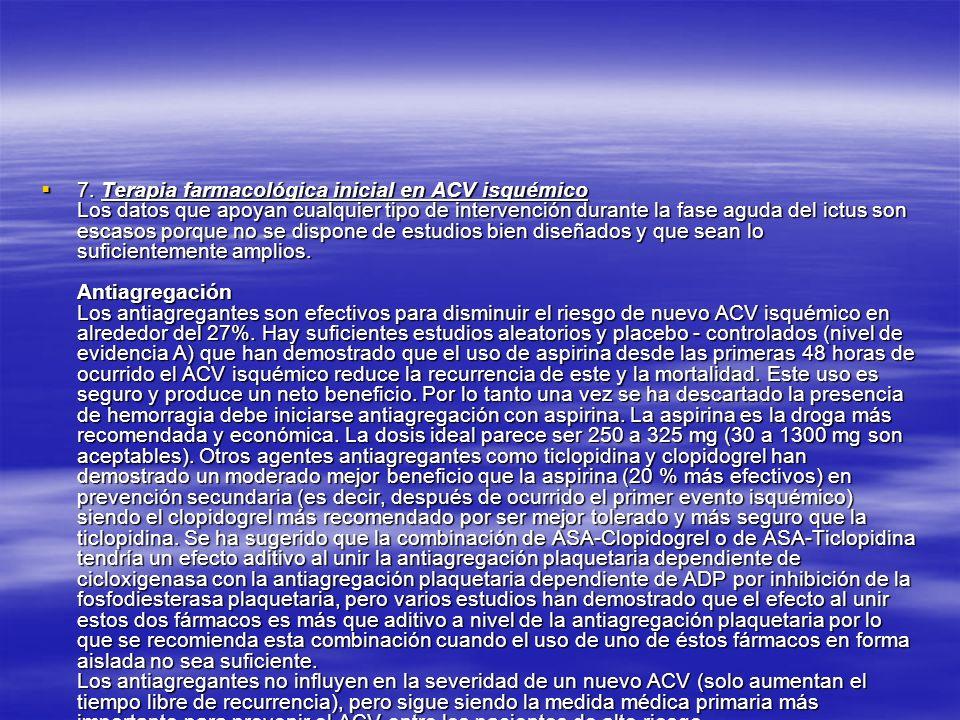 7. Terapia farmacológica inicial en ACV isquémico Los datos que apoyan cualquier tipo de intervención durante la fase aguda del ictus son escasos porq