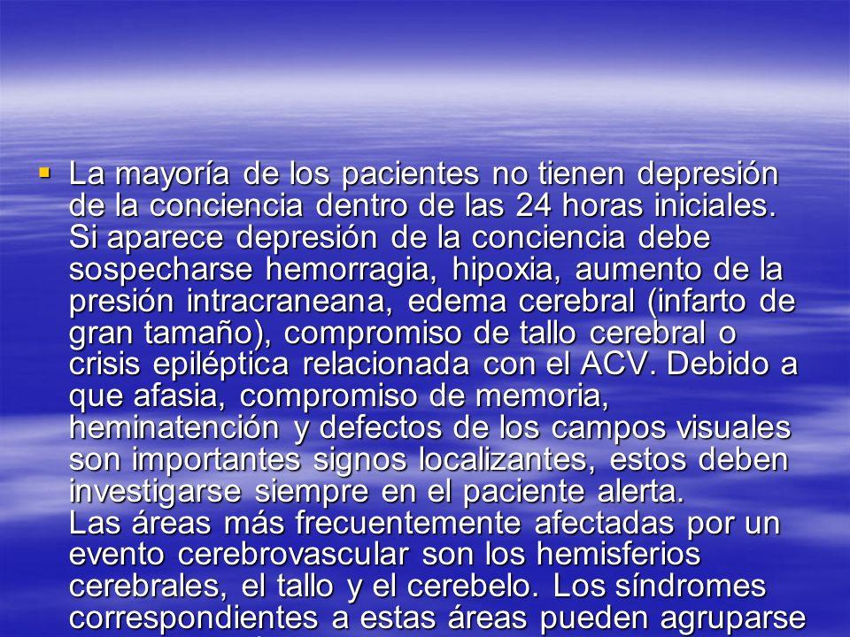 Síndromes del hemisferio cerebral izquierdo - Afasia - Desviación de la mirada a la izquierda - Hemianopsia homónima derecha - Hemiparesia derecha - Hemihipoestesia derecha Síndromes del hemisferio cerebral derecho - Anosognosia e heminatención izquierda - Mirada desviada a la derecha - Hemianopsia homónima izquierda - Hemiparesia izquierda - Hemihipoestesia izquierda Síndromes del cerebelo y tallo cerebral - Signos cruzados - Hemiparesia o cuadriparesia - Hemihipoestesia o pérdida de sensibilidad en los cuatro miembros - Anormalidades de los movimientos oculares - Debilidad orofaríngea o disfagia - Vértigo o tinnitus - Náusea y vómito - Hipo o anormalidades respiratorias - Depresión de la conciencia - Ataxia troncular, de miembros o de la marcha Síndromes del hemisferio cerebral izquierdo - Afasia - Desviación de la mirada a la izquierda - Hemianopsia homónima derecha - Hemiparesia derecha - Hemihipoestesia derecha Síndromes del hemisferio cerebral derecho - Anosognosia e heminatención izquierda - Mirada desviada a la derecha - Hemianopsia homónima izquierda - Hemiparesia izquierda - Hemihipoestesia izquierda Síndromes del cerebelo y tallo cerebral - Signos cruzados - Hemiparesia o cuadriparesia - Hemihipoestesia o pérdida de sensibilidad en los cuatro miembros - Anormalidades de los movimientos oculares - Debilidad orofaríngea o disfagia - Vértigo o tinnitus - Náusea y vómito - Hipo o anormalidades respiratorias - Depresión de la conciencia - Ataxia troncular, de miembros o de la marcha