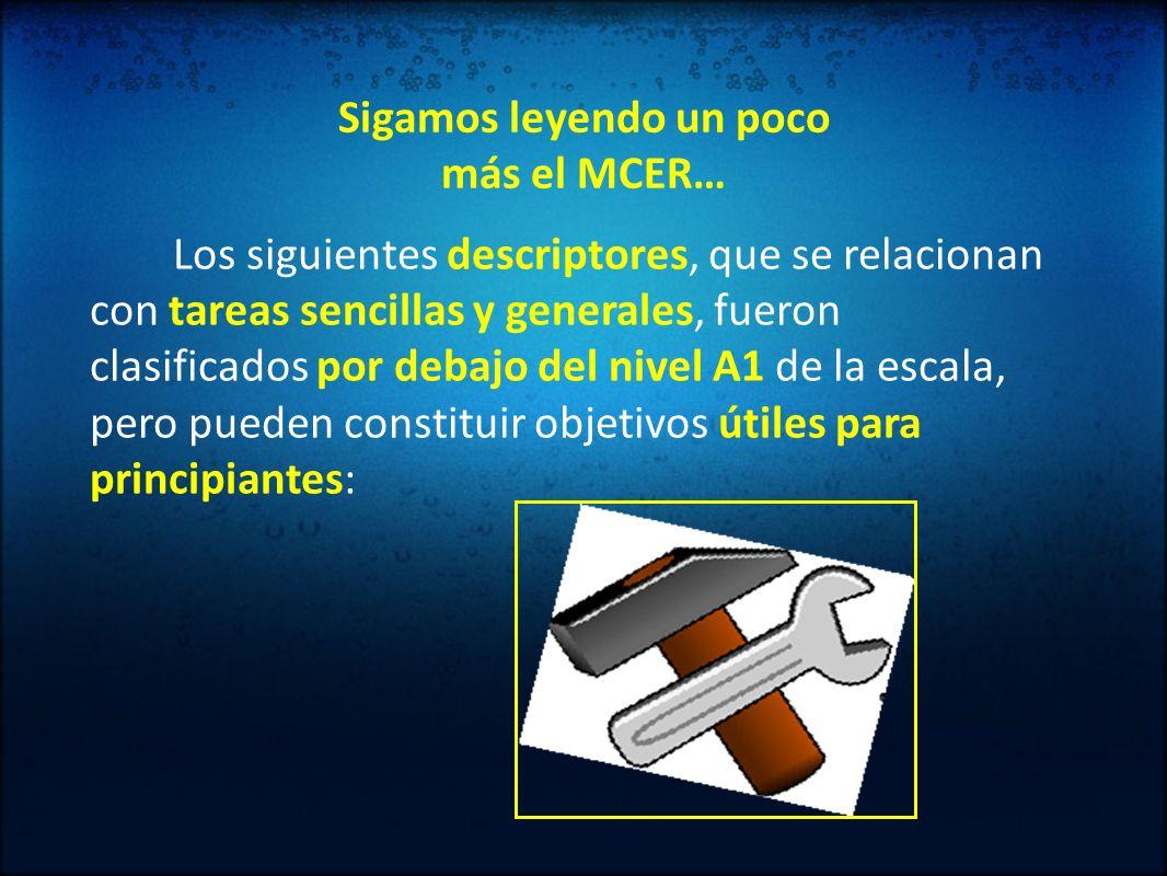 Sigamos leyendo un poco más el MCER… Los siguientes descriptores, que se relacionan con tareas sencillas y generales, fueron clasificados por debajo d