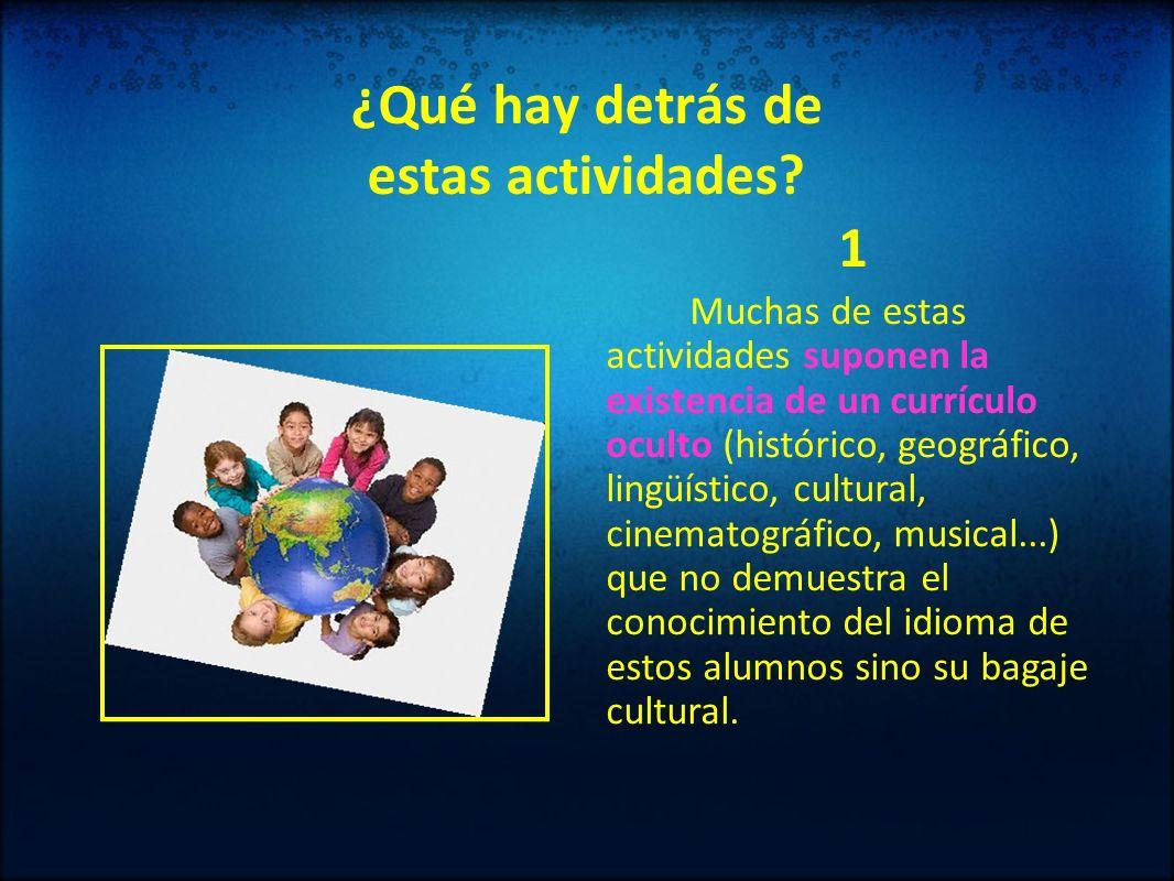 ¿Qué hay detrás de estas actividades? 1 Muchas de estas actividades suponen la existencia de un currículo oculto (histórico, geográfico, lingüístico,