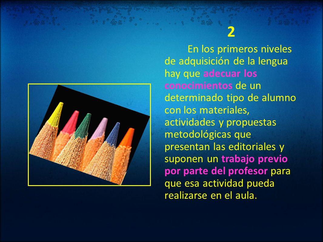 2 En los primeros niveles de adquisición de la lengua hay que adecuar los conocimientos de un determinado tipo de alumno con los materiales, actividad