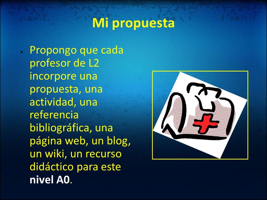 Mi propuesta Propongo que cada profesor de L2 incorpore una propuesta, una actividad, una referencia bibliográfica, una página web, un blog, un wiki,