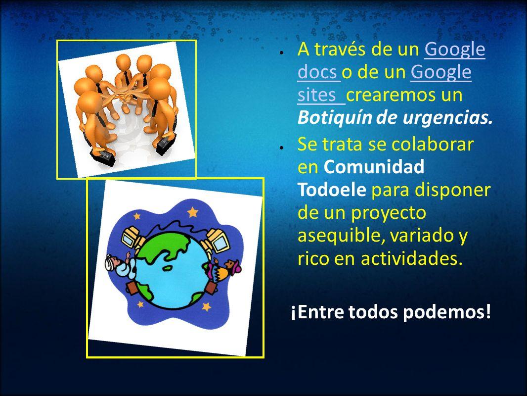 A través de un Google docs o de un Google sites crearemos un Botiquín de urgencias.Google docs Google sites Se trata se colaborar en Comunidad Todoele