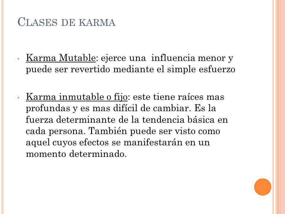 C LASES DE KARMA Karma Mutable: ejerce una influencia menor y puede ser revertido mediante el simple esfuerzo Karma inmutable o fijo: este tiene raíce